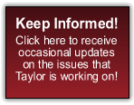 Keep Informed! Click here to receive occasional updates on the issues that Taylor is working on!